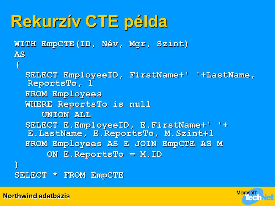 Rekurzív CTE példa WITH EmpCTE(ID, Név, Mgr, Szint) AS( SELECT EmployeeID, FirstName+' '+LastName, ReportsTo, 1 SELECT EmployeeID, FirstName+' '+LastN