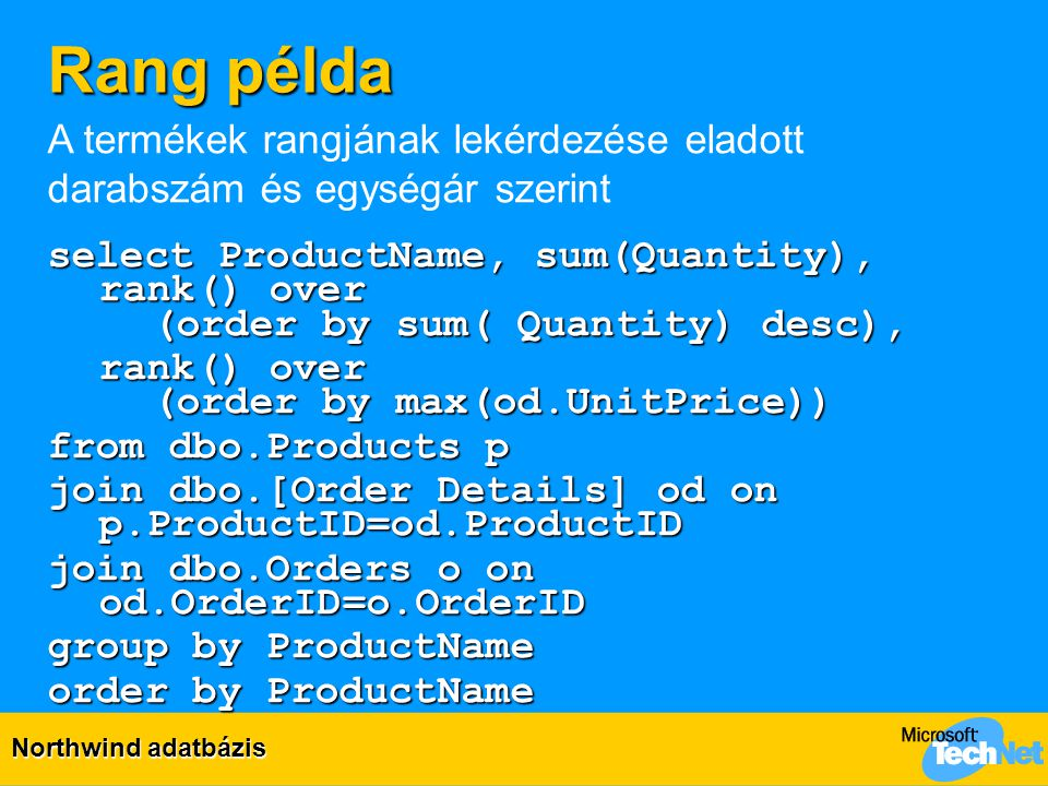 Rang példa select ProductName, sum(Quantity), rank() over (order by sum( Quantity) desc), rank() over (order by max(od.UnitPrice)) from dbo.Products p join dbo.[Order Details] od on p.ProductID=od.ProductID join dbo.Orders o on od.OrderID=o.OrderID group by ProductName order by ProductName A termékek rangjának lekérdezése eladott darabszám és egységár szerint Northwind adatbázis