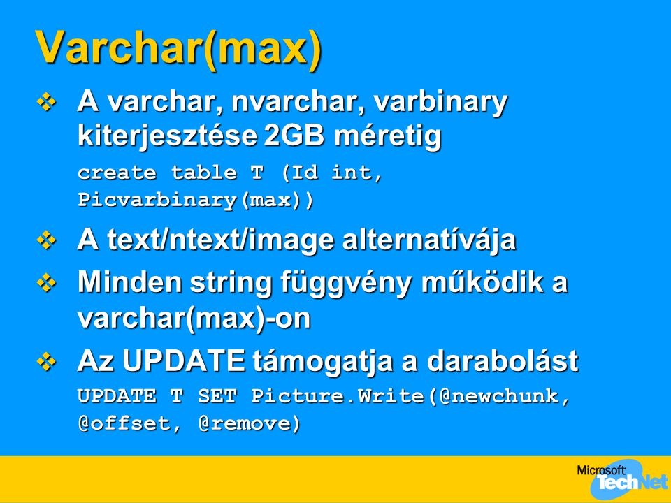 Varchar(max)  A varchar, nvarchar, varbinary kiterjesztése 2GB méretig create table T (Id int, Picvarbinary(max))  A text/ntext/image alternatívája