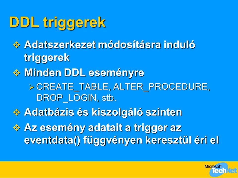 DDL triggerek  Adatszerkezet módosításra induló triggerek  Minden DDL eseményre  CREATE_TABLE, ALTER_PROCEDURE, DROP_LOGIN, stb.  Adatbázis és kis