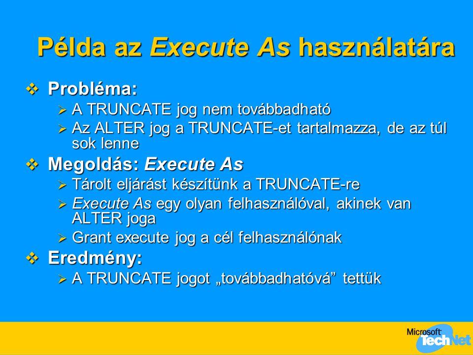 Példa az Execute As használatára  Probléma:  A TRUNCATE jog nem továbbadható  Az ALTER jog a TRUNCATE-et tartalmazza, de az túl sok lenne  Megoldá