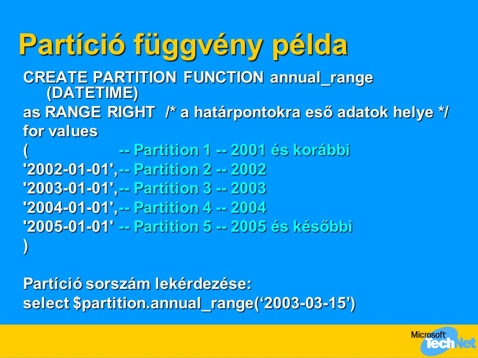 Partíció függvény példa CREATE PARTITION FUNCTION annual_range (DATETIME) as RANGE RIGHT /* a határpontokra eső adatok helye */ for values (-- Partiti