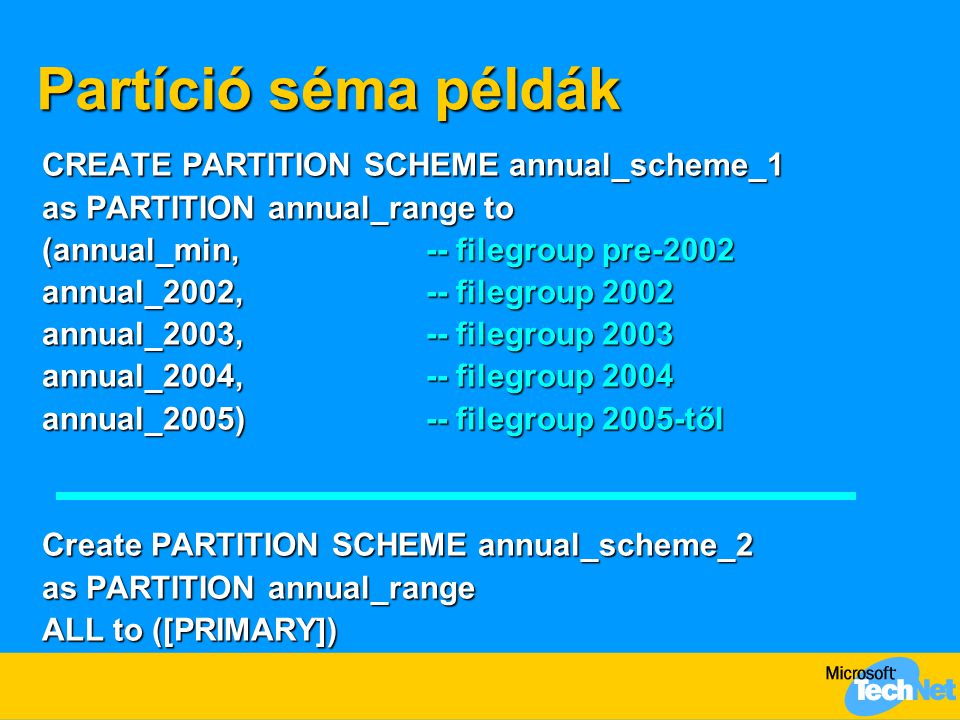Partíció séma példák CREATE PARTITION SCHEME annual_scheme_1 as PARTITION annual_range to (annual_min,-- filegroup pre-2002 annual_2002,-- filegroup 2