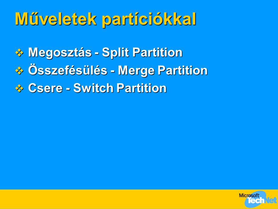 Műveletek partíciókkal  Megosztás - Split Partition  Összefésülés - Merge Partition  Csere - Switch Partition