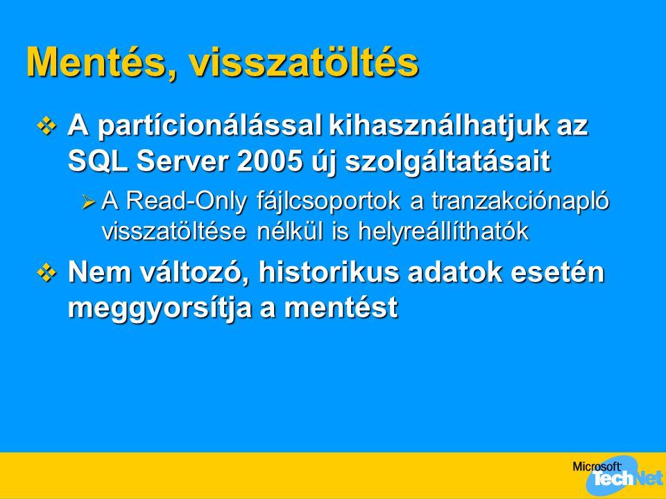 Mentés, visszatöltés  A partícionálással kihasználhatjuk az SQL Server 2005 új szolgáltatásait  A Read-Only fájlcsoportok a tranzakciónapló visszatö