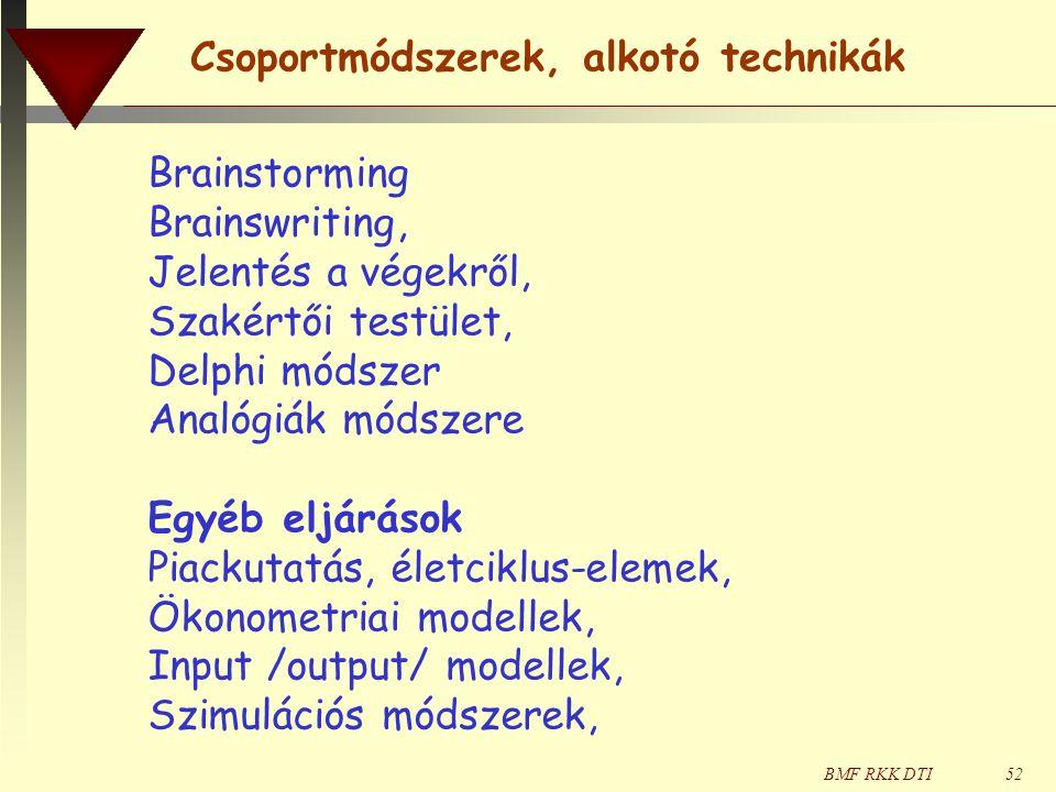 BMF RKK DTI52 Brainstorming Brainswriting, Jelentés a végekről, Szakértői testület, Delphi módszer Analógiák módszere Egyéb eljárások Piackutatás, életciklus-elemek, Ökonometriai modellek, Input /output/ modellek, Szimulációs módszerek, Csoportmódszerek, alkotó technikák