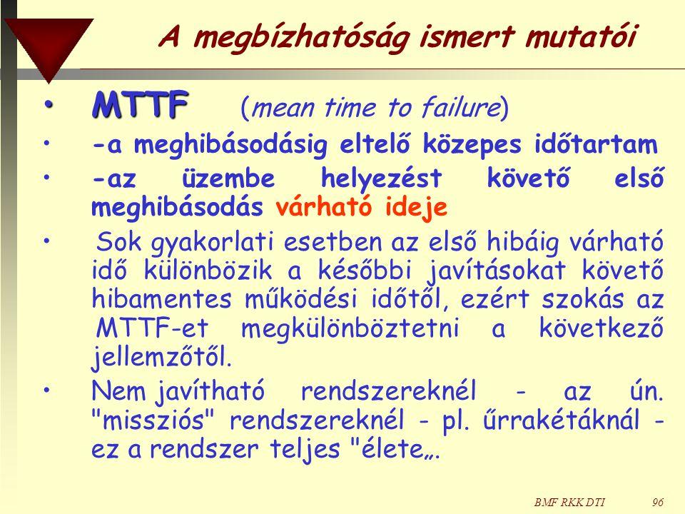 BMF RKK DTI96 A megbízhatóság ismert mutatói •MTTF •MTTF (mean time to failure) •-a meghibásodásig eltelő közepes időtartam •-az üzembe helyezést követő első meghibásodás várható ideje •Sok gyakorlati esetben az első hibáig várható idő különbözik a későbbi javításokat követő hibamentes működési időtől, ezért szokás az MTTF-et megkülönböztetni a következő jellemzőtől.