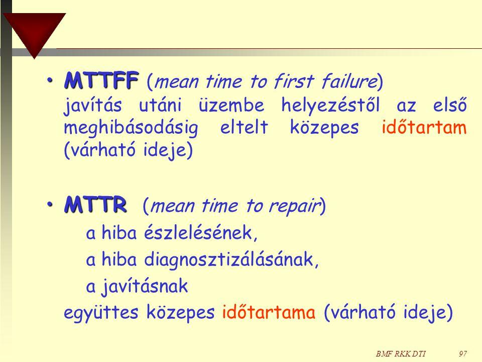 BMF RKK DTI97 •MTTFF •MTTFF (mean time to first failure) javítás utáni üzembe helyezéstől az első meghibásodásig eltelt közepes időtartam (várható ideje) •MTTR •MTTR (mean time to repair) a hiba észlelésének, a hiba diagnosztizálásának, a javításnak együttes közepes időtartama (várható ideje)