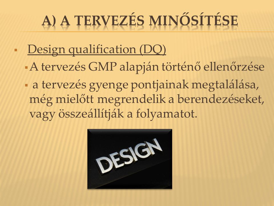  Design qualification (DQ)  A tervezés GMP alapján történő ellenőrzése  a tervezés gyenge pontjainak megtalálása, még mielőtt megrendelik a berendezéseket, vagy összeállítják a folyamatot.
