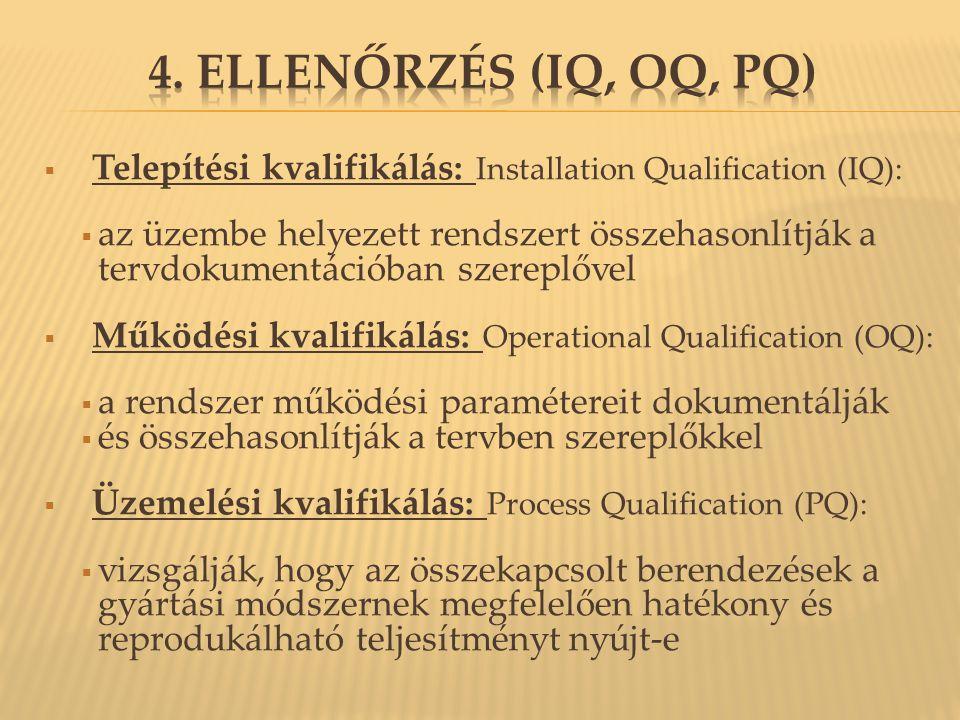  Telepítési kvalifikálás: Installation Qualification (IQ):  az üzembe helyezett rendszert összehasonlítják a tervdokumentációban szereplővel  Működési kvalifikálás: Operational Qualification (OQ):  a rendszer működési paramétereit dokumentálják  és összehasonlítják a tervben szereplőkkel  Üzemelési kvalifikálás: Process Qualification (PQ):  vizsgálják, hogy az összekapcsolt berendezések a gyártási módszernek megfelelően hatékony és reprodukálható teljesítményt nyújt-e