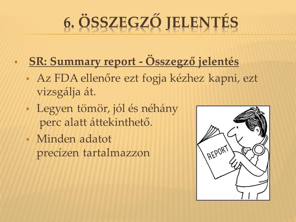  SR: Summary report - Összegző jelentés  Az FDA ellenőre ezt fogja kézhez kapni, ezt vizsgálja át.  Legyen tömör, jól és néhány perc alatt áttekint