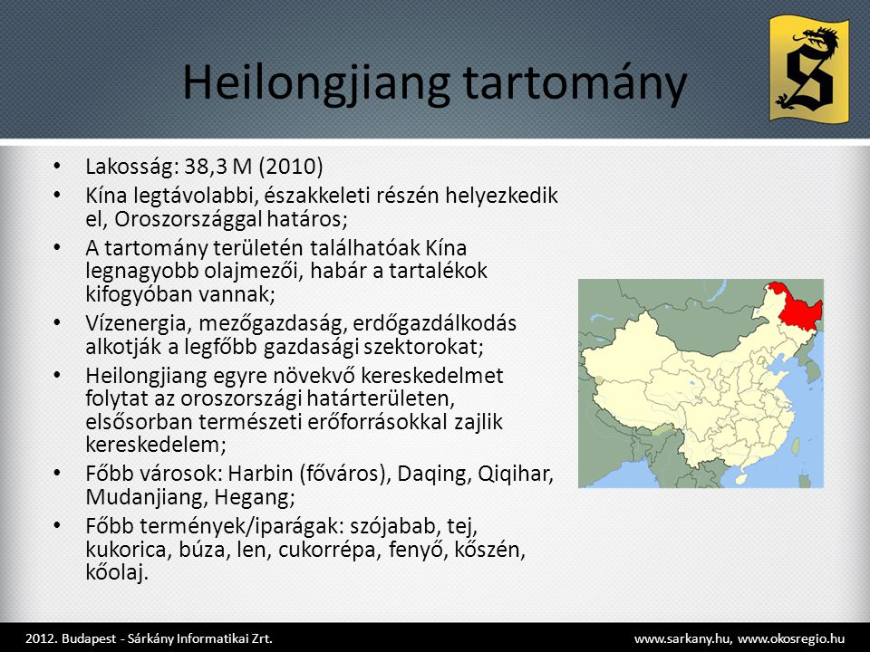 Heilongjiang tartomány • Lakosság: 38,3 M (2010) • Kína legtávolabbi, északkeleti részén helyezkedik el, Oroszországgal határos; • A tartomány területén találhatóak Kína legnagyobb olajmezői, habár a tartalékok kifogyóban vannak; • Vízenergia, mezőgazdaság, erdőgazdálkodás alkotják a legfőbb gazdasági szektorokat; • Heilongjiang egyre növekvő kereskedelmet folytat az oroszországi határterületen, elsősorban természeti erőforrásokkal zajlik kereskedelem; • Főbb városok: Harbin (főváros), Daqing, Qiqihar, Mudanjiang, Hegang; • Főbb termények/iparágak: szójabab, tej, kukorica, búza, len, cukorrépa, fenyő, kőszén, kőolaj.