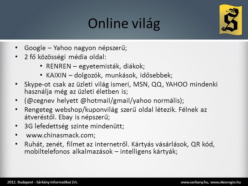 Online világ • Google – Yahoo nagyon népszerű; • 2 fő közösségi média oldal: • RENREN – egyetemisták, diákok; • KAIXIN – dolgozók, munkások, idősebbek ; • Skype-ot csak az üzleti világ ismeri, MSN, QQ, YAHOO mindenki használja még az üzleti életben is; • (@cegnev helyett @hotmail/gmail/yahoo normális); • Rengeteg webshop/kuponvilág szerű oldal létezik.