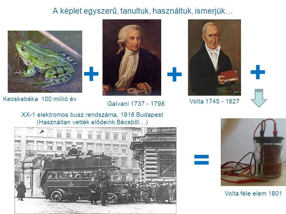 A képlet egyszerű, tanultuk, használtuk, ismerjük… Galvani 1737 - 1798 Kecskebéka 100 millió év + = Volta féle elem 1801 XX-1 elektromos busz rendszáma, 1916 Budapest (Használtan vették elődeink Bécsből…) Volta 1745 - 1827 + +