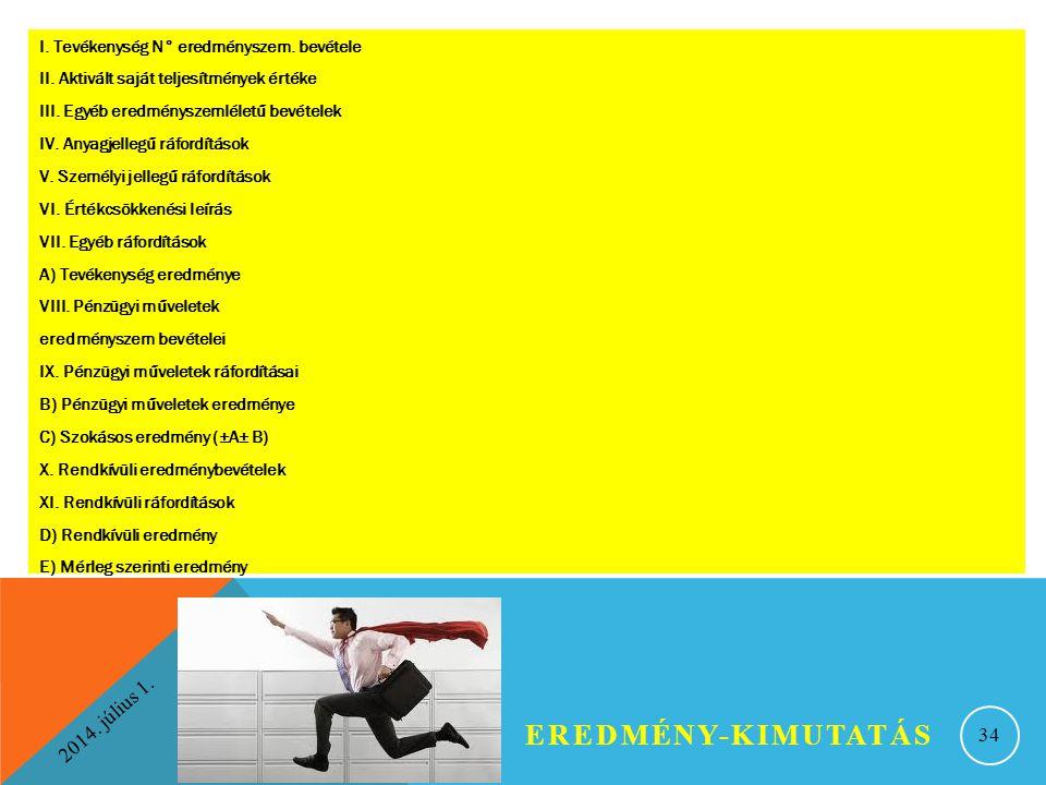 2014. július 1. EREDMÉNY-KIMUTATÁS 34 I. Tevékenység N° eredményszem. bevétele II. Aktivált saját teljesítmények értéke III. Egyéb eredményszemléletű
