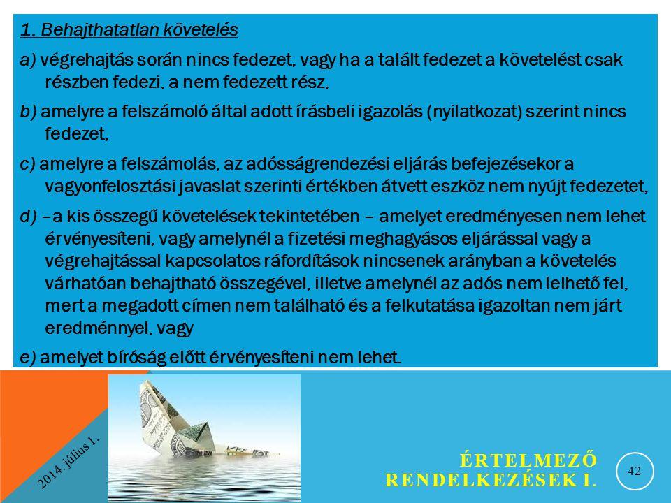 2014. július 1. ÉRTELMEZŐ RENDELKEZÉSEK I. 42 1. Behajthatatlan követelés a) végrehajtás során nincs fedezet, vagy ha a talált fedezet a követelést cs
