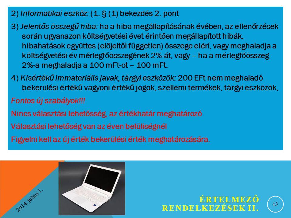 2014. július 1. ÉRTELMEZŐ RENDELKEZÉSEK II. 43 2) Informatikai eszköz: (1. § (1) bekezdés 2. pont 3) Jelentős összegű hiba: ha a hiba megállapításának