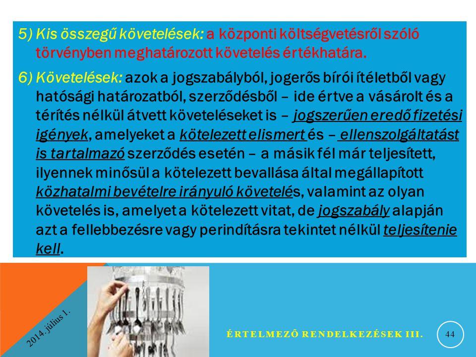 2014. július 1. ÉRTELMEZŐ RENDELKEZÉSEK III. 44 5) Kis összegű követelések: a központi költségvetésről szóló törvényben meghatározott követelés értékh