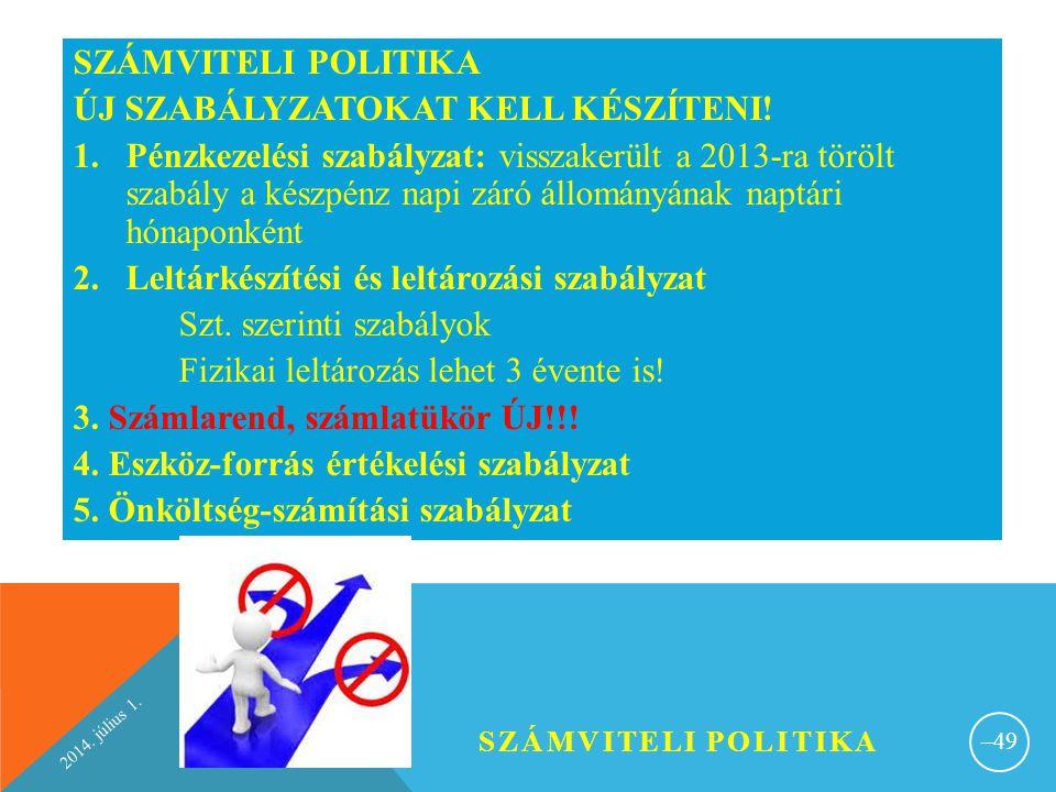 2014. július 1. SZÁMVITELI POLITIKA – 49 SZÁMVITELI POLITIKA ÚJ SZABÁLYZATOKAT KELL KÉSZÍTENI! 1.Pénzkezelési szabályzat: visszakerült a 2013-ra töröl