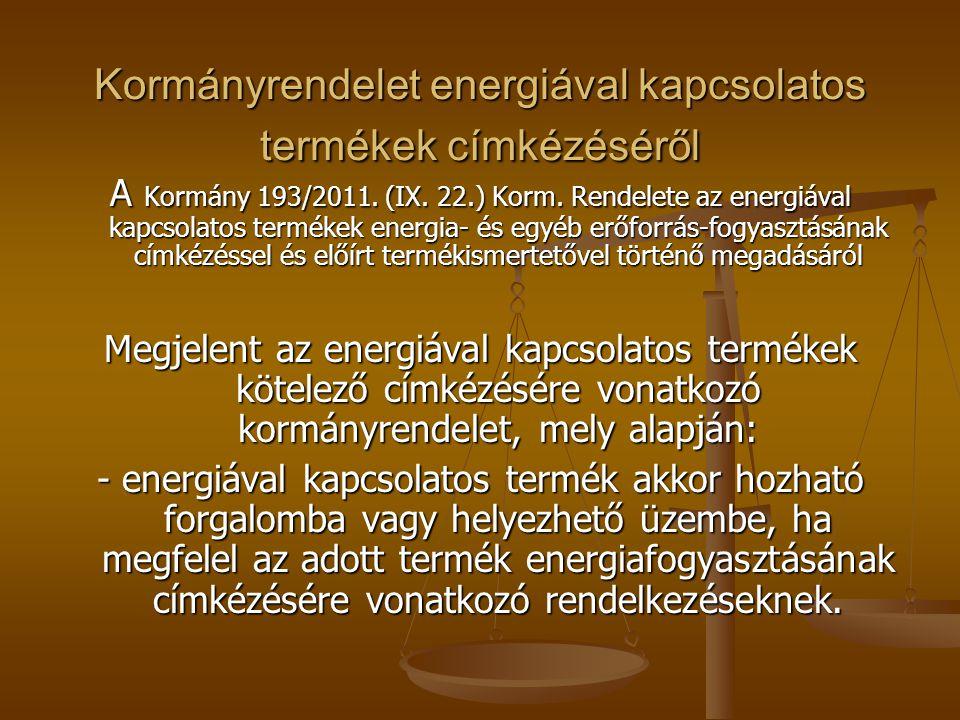 Kormányrendelet energiával kapcsolatos termékek címkézéséről A Kormány 193/2011. (IX. 22.) Korm. Rendelete az energiával kapcsolatos termékek energia-