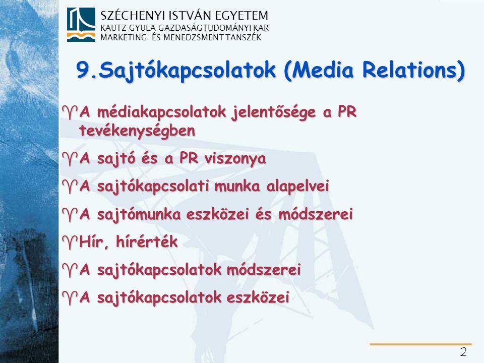SZÉCHENYI ISTVÁN EGYETEM KAUTZ GYULA GAZDASÁGTUDOMÁNYI KAR MARKETING ÉS MENEDZSMENT TANSZÉK 2 9.Sajtókapcsolatok (Media Relations) ^A médiakapcsolatok jelentősége a PR tevékenységben ^A sajtó és a PR viszonya ^A sajtókapcsolati munka alapelvei ^A sajtómunka eszközei és módszerei ^Hír, hírérték ^A sajtókapcsolatok módszerei ^A sajtókapcsolatok eszközei