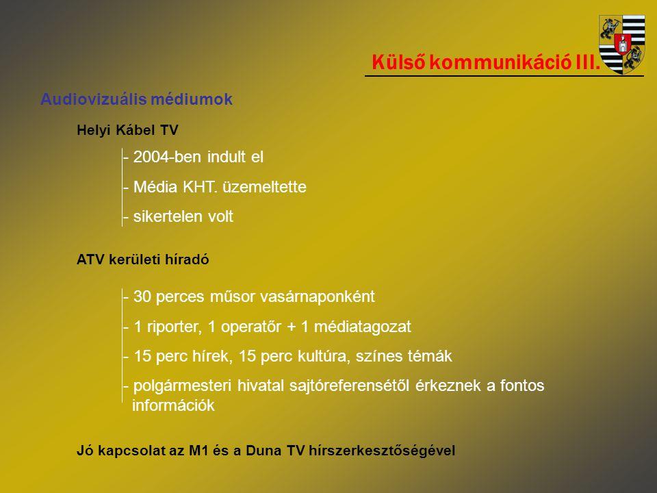 Külső kommunikáció III. Audiovizuális médiumok Helyi Kábel TV - 2004-ben indult el - Média KHT. üzemeltette - sikertelen volt ATV kerületi híradó - 30