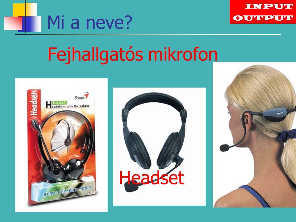 INPUT OUTPUT Fejhallgatós mikrofon Mi a neve? Headset