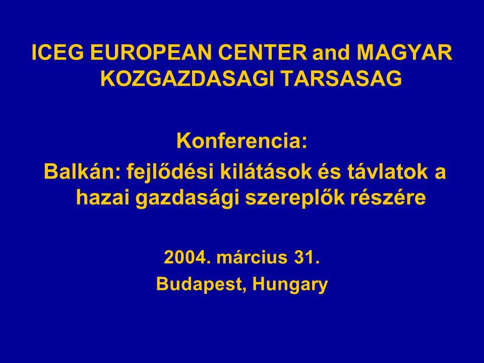 ICEG EUROPEAN CENTER and MAGYAR KOZGAZDASAGI TARSASAG Konferencia: Balkán: fejlődési kilátások és távlatok a hazai gazdasági szereplők részére 2004.
