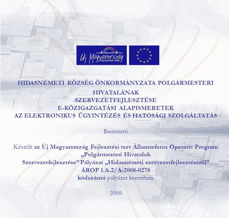 """HIDASNÉMETI KÖZSÉG ÖNKORMÁNYZATA POLGÁRMESTERI HIVATALÁNAK SZERVEZETFEJLESZTÉSE E-KÖZIGAZGATÁSI ALAPISMERETEK AZ ELEKTRONIKUS ÜGYINTÉZÉS ÉS HATÓSÁGI SZOLGÁLTATÁS Bemutató Készült az Új Magyarország Fejlesztési terv Államreform Operatív Program """"Polgármesteri Hivatalok Szervezetfejlesztése Pályázat """"Hidasnémeti szervezetfejlesztéséről ÁROP 1.A.2/A-2008-0278 kódszámú pályázat keretében 2009"""
