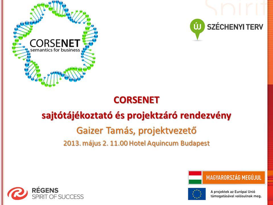 CORSENET sajtótájékoztató és projektzáró rendezvény Gaizer Tamás, projektvezető 2013. május 2. 11.00 Hotel Aquincum Budapest
