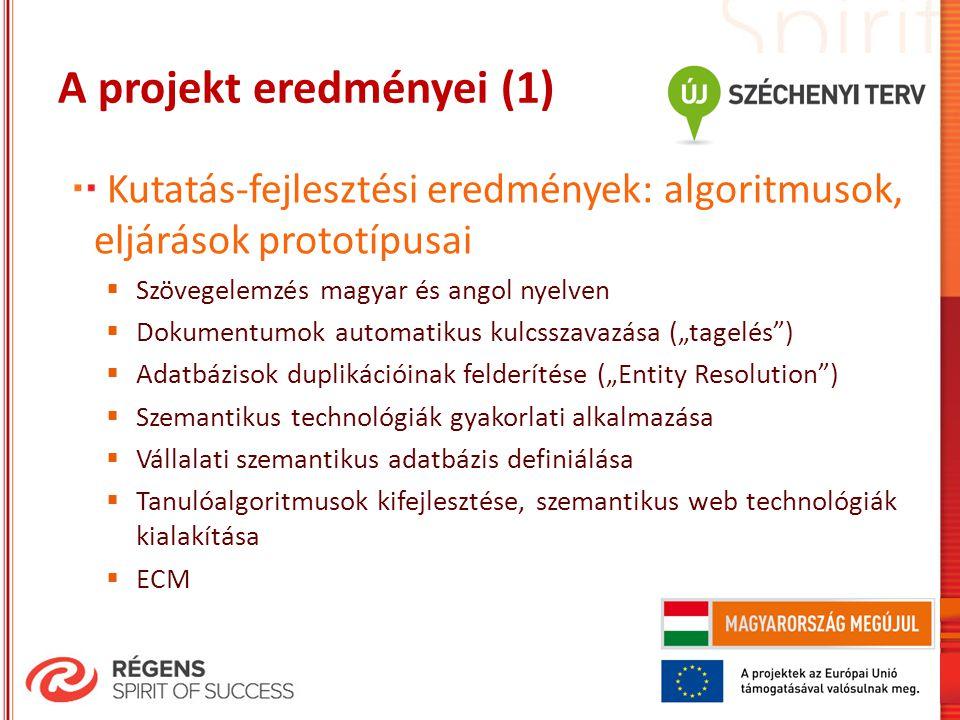 """A projekt eredményei (1) Kutatás-fejlesztési eredmények: algoritmusok, eljárások prototípusai  Szövegelemzés magyar és angol nyelven  Dokumentumok automatikus kulcsszavazása (""""tagelés )  Adatbázisok duplikációinak felderítése (""""Entity Resolution )  Szemantikus technológiák gyakorlati alkalmazása  Vállalati szemantikus adatbázis definiálása  Tanulóalgoritmusok kifejlesztése, szemantikus web technológiák kialakítása  ECM"""
