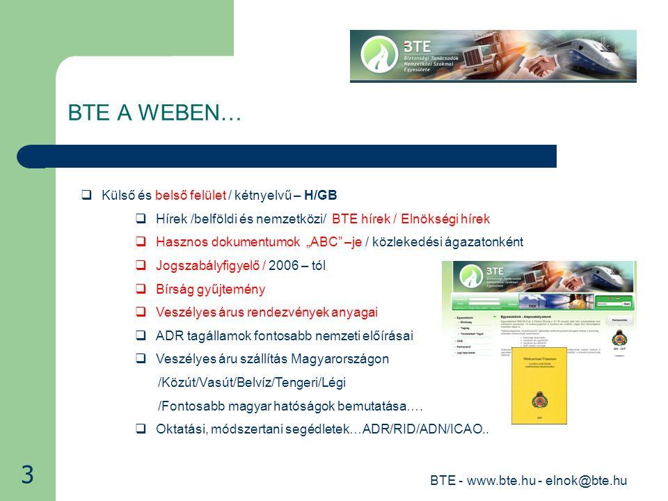 """BTE - www.bte.hu - elnok@bte.hu BTE A WEBEN…  Külső és belső felület / kétnyelvű – H/GB  Hírek /belföldi és nemzetközi/ BTE hírek / Elnökségi hírek  Hasznos dokumentumok """"ABC –je / közlekedési ágazatonként  Jogszabályfigyelő / 2006 – tól  Bírság gyűjtemény  Veszélyes árus rendezvények anyagai  ADR tagállamok fontosabb nemzeti előírásai  Veszélyes áru szállítás Magyarországon /Közút/Vasút/Belvíz/Tengeri/Légi /Fontosabb magyar hatóságok bemutatása…."""