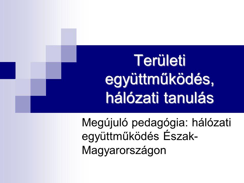 Területi együttműködés, hálózati tanulás Megújuló pedagógia: hálózati együttműködés Észak- Magyarországon