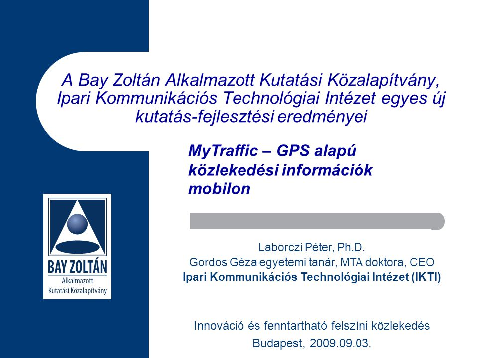 A Bay Zoltán Alkalmazott Kutatási Közalapítvány, Ipari Kommunikációs Technológiai Intézet egyes új kutatás-fejlesztési eredményei Innováció és fenntartható felszíni közlekedés Budapest, 2009.09.03.