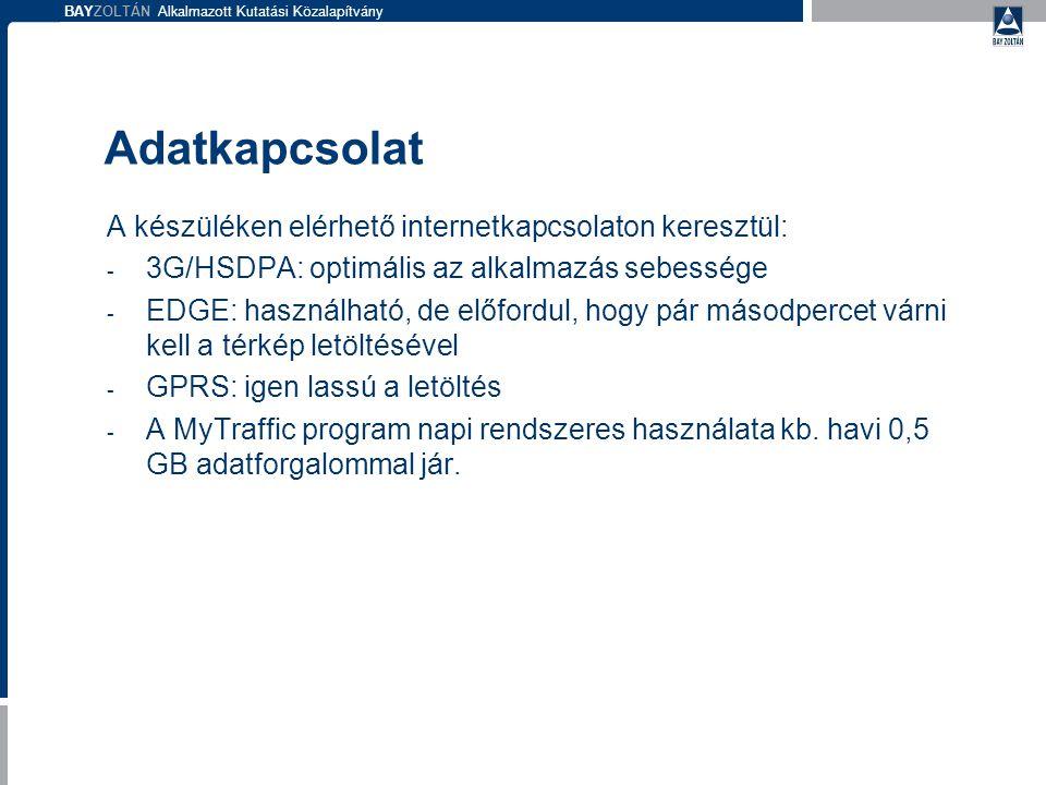 BAYZOLTÁN Alkalmazott Kutatási Közalapítvány Adatkapcsolat A készüléken elérhető internetkapcsolaton keresztül: - 3G/HSDPA: optimális az alkalmazás sebessége - EDGE: használható, de előfordul, hogy pár másodpercet várni kell a térkép letöltésével - GPRS: igen lassú a letöltés - A MyTraffic program napi rendszeres használata kb.
