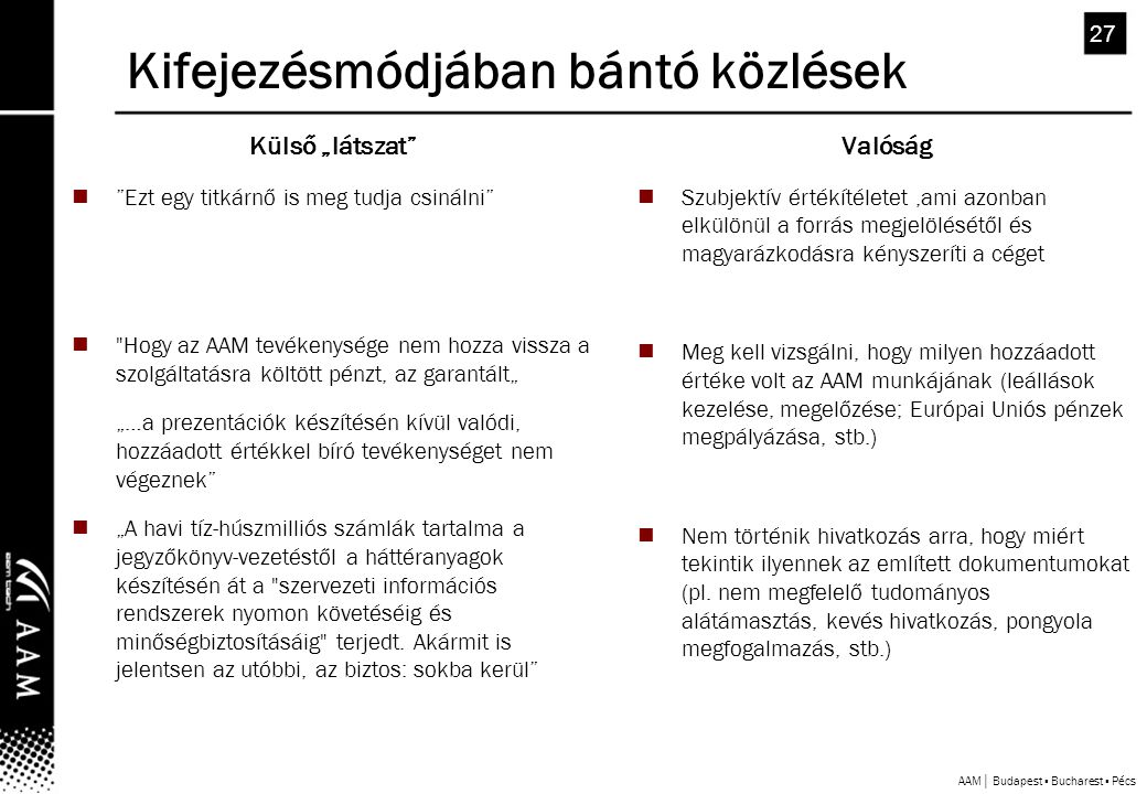 """AAM│ Budapest ▪ Bucharest ▪ Pécs 27 Kifejezésmódjában bántó közlések Külső """"látszat  Ezt egy titkárnő is meg tudja csinálni  Hogy az AAM tevékenysége nem hozza vissza a szolgáltatásra költött pénzt, az garantált"""" """"…a prezentációk készítésén kívül valódi, hozzáadott értékkel bíró tevékenységet nem végeznek  """"A havi tíz-húszmilliós számlák tartalma a jegyzőkönyv-vezetéstől a háttéranyagok készítésén át a szervezeti információs rendszerek nyomon követéséig és minőségbiztosításáig terjedt."""