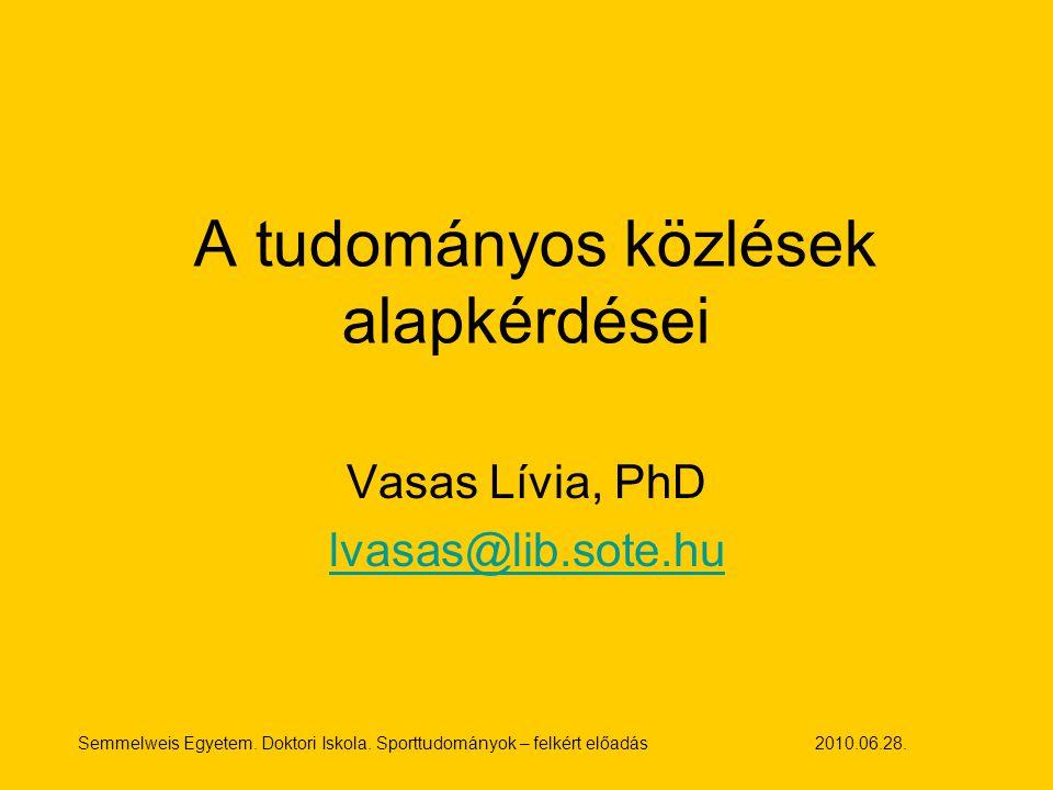 A tudományos közlések alapkérdései Vasas Lívia, PhD lvasas@lib.sote.hu Semmelweis Egyetem. Doktori Iskola. Sporttudományok – felkért előadás 2010.06.2