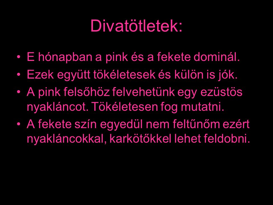 Divatötletek: •E hónapban a pink és a fekete dominál. •Ezek együtt tökéletesek és külön is jók. •A pink felsőhöz felvehetünk egy ezüstös nyakláncot. T