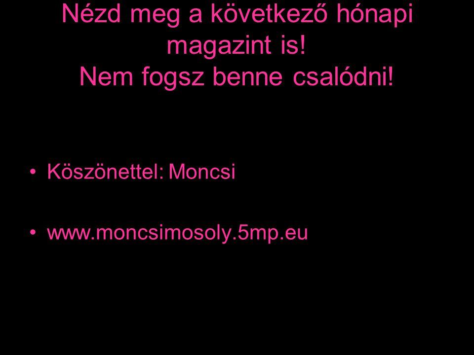 Nézd meg a következő hónapi magazint is! Nem fogsz benne csalódni! •Köszönettel: Moncsi •www.moncsimosoly.5mp.eu