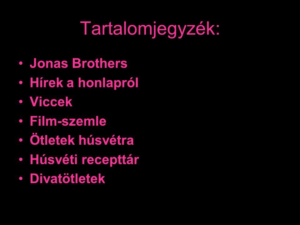 Tartalomjegyzék: •Jonas Brothers •Hírek a honlapról •Viccek •Film-szemle •Ötletek húsvétra •Húsvéti recepttár •Divatötletek