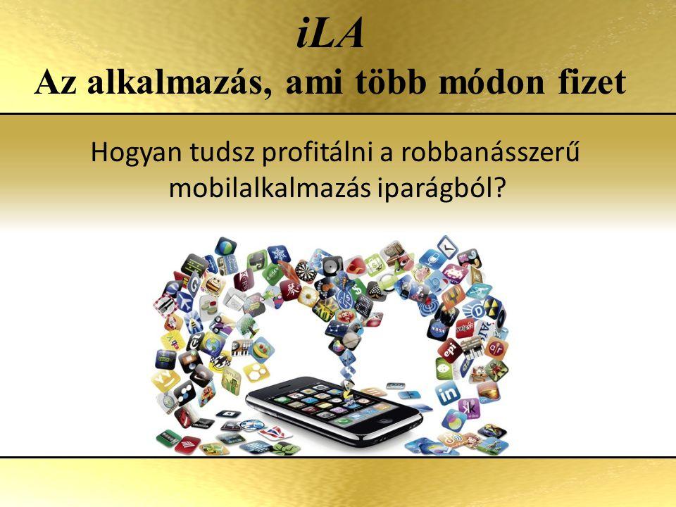 A mobil alkalmazások iparának fejlődése 2009 4.2 milliárd USD 2010 6.2 milliárd USD 2015 (becslés) 30 milliárd USD 2011 14 milliárd USD