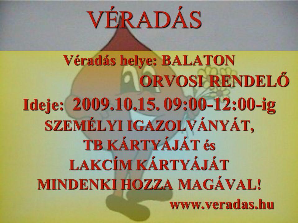 VÉRADÁS Véradás helye: BALATON ORVOSI RENDELŐ ORVOSI RENDELŐ Ideje: 2009.10.15. 09:00-12:00-ig SZEMÉLYI IGAZOLVÁNYÁT, TB KÁRTYÁJÁT és LAKCÍM KÁRTYÁJÁT
