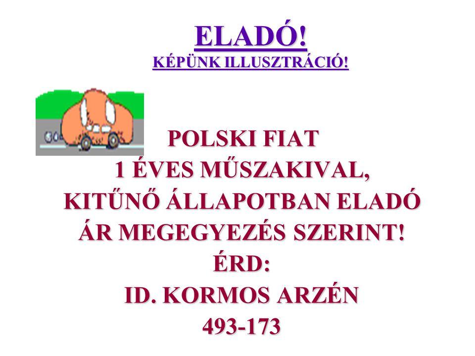 ELADÓ! KÉPÜNK ILLUSZTRÁCIÓ! POLSKI FIAT POLSKI FIAT 1 ÉVES MŰSZAKIVAL, KITŰNŐ ÁLLAPOTBAN ELADÓ ÁR MEGEGYEZÉS SZERINT! ÉRD: ID. KORMOS ARZÉN 493-173