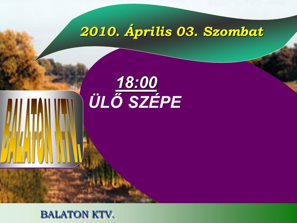 2010. Április 03. Szombat 2010. Április 03. Szombat 18:00 18:00 ÜLŐ SZÉPE BALATON KTV.