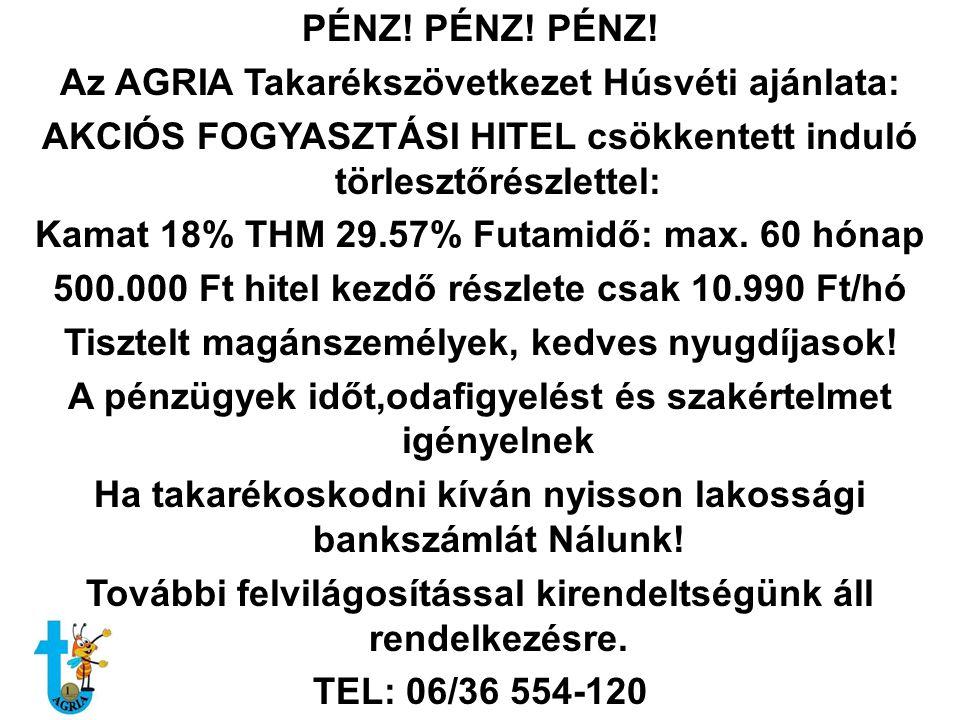 PÉNZ! PÉNZ! PÉNZ! Az AGRIA Takarékszövetkezet Húsvéti ajánlata: AKCIÓS FOGYASZTÁSI HITEL csökkentett induló törlesztőrészlettel: Kamat 18% THM 29.57%