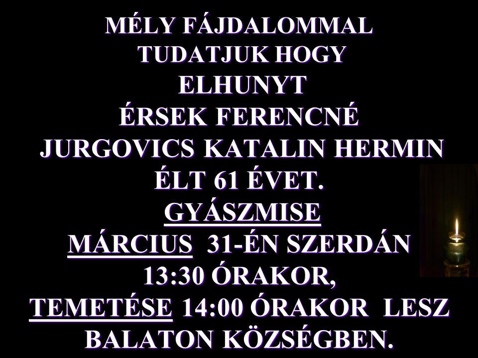 MÉLY FÁJDALOMMAL TUDATJUK HOGY ELHUNYT ÉRSEK FERENCNÉ JURGOVICS KATALIN HERMIN ÉLT 61 ÉVET. GYÁSZMISE MÁRCIUS 31-ÉN SZERDÁN 13:30 ÓRAKOR, TEMETÉSE 14: