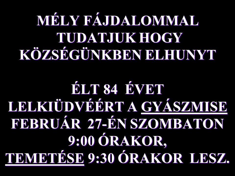 MÉLY FÁJDALOMMAL TUDATJUK HOGY KÖZSÉGÜNKBEN ELHUNYT ÉLT 84 ÉVET LELKIÜDVÉÉRT A GYÁSZMISE FEBRUÁR 27-ÉN SZOMBATON 9:00 ÓRAKOR, TEMETÉSE 9:30 ÓRAKOR LES