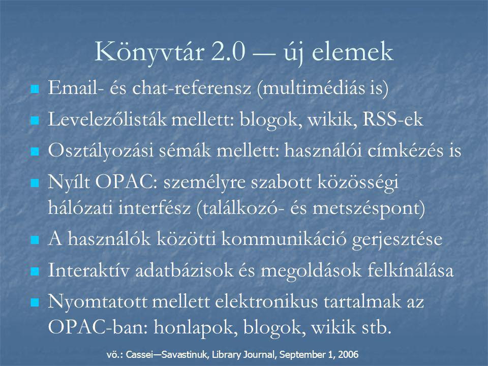 Könyvtár 2.0 ― új elemek   Email- és chat-referensz (multimédiás is)   Levelezőlisták mellett: blogok, wikik, RSS-ek   Osztályozási sémák mellett: használói címkézés is   Nyílt OPAC: személyre szabott közösségi hálózati interfész (találkozó- és metszéspont)   A használók közötti kommunikáció gerjesztése   Interaktív adatbázisok és megoldások felkínálása   Nyomtatott mellett elektronikus tartalmak az OPAC-ban: honlapok, blogok, wikik stb.