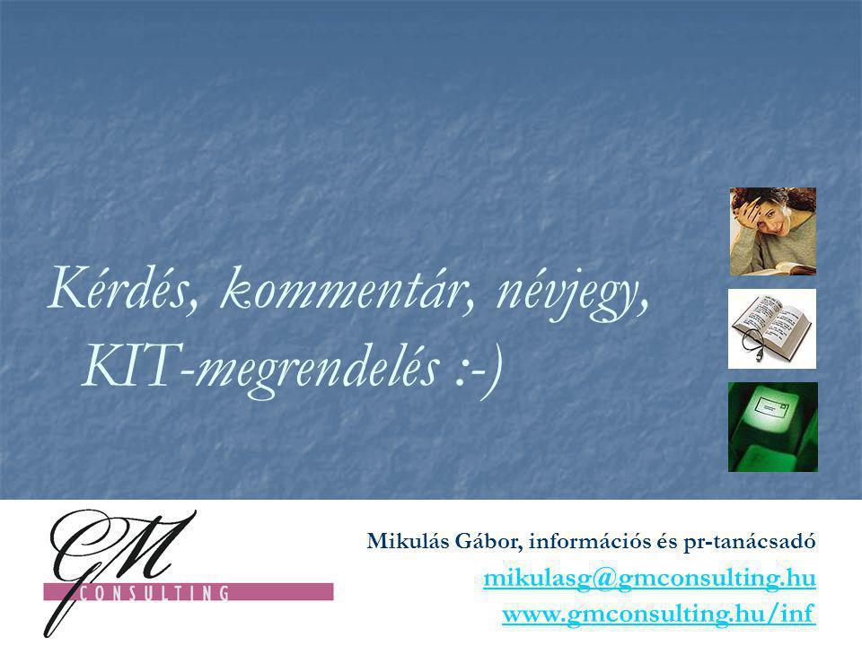 Kérdés, kommentár, névjegy, KIT-megrendelés :-) Mikulás Gábor, információs és pr-tanácsadó mikulasg@gmconsulting.hu www.gmconsulting.hu/inf