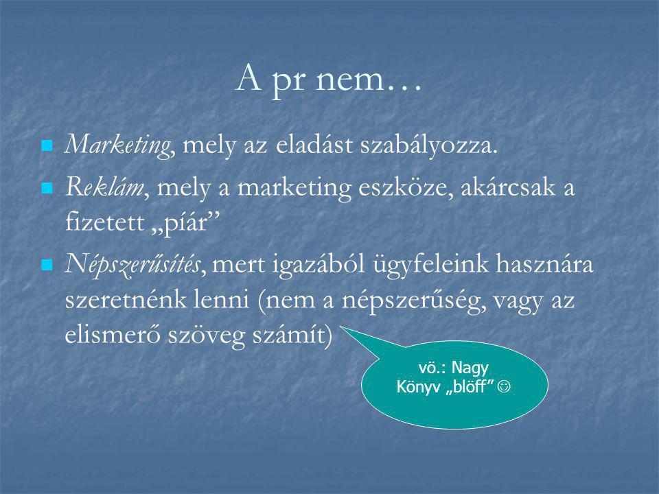 """A pr nem…   Marketing, mely az eladást szabályozza.   Reklám, mely a marketing eszköze, akárcsak a fizetett """"píár""""   Népszerűsítés, mert igazábó"""
